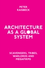 Architecture as a Global System : Scavengers, Tribes, Warlords and Megafirms - Book