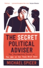 The Secret Political Adviser : The Unredacted Files of the Man in the Room Next Door - Book