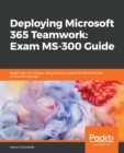 Deploying Microsoft 365 Teamwork: Exam MS-300 Guide : Expert tips, techniques, and practices to pass the MS-300 exam on the first attempt - eBook
