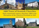1,000 Years of Scottish Churches : Early nineteenth century churches: 1800 to the Disruption of the Church of Scotland in 1843 - Book