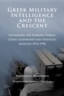 Greek Military Intelligence and the Crescent : Estimating the Turkish Threat - Crises, Leadership and Strategic Analyses 1974-1996 - eBook