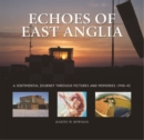 Echoes of East Anglia : The Lost Wartime Airfields of Norfolk and Suffolk - Book