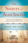 The Sisters of Auschwitz : The true story of two Jewish sisters' resistance in the heart of Nazi territory - Book