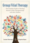 Group Filial Therapy : The Complete Guide to Teaching Parents to Play Therapeutically with Their Children - Book