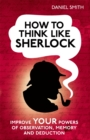 How to Think Like Sherlock : Improve Your Powers of Observation, Memory and Deduction - Book