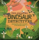 The Amazing Dinosaur Detectives : Amazing facts, myths and quirks of the dinosaur world - Book