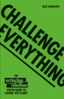 Challenge Everything : The Extinction Rebellion Youth guide to saving the planet - Book