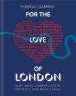 For the Love of London : What Makes London Great by the People Who Make it Great - Book
