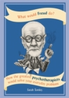 What Would Freud Do? : How the greatest psychotherapists would solve your everyday problems - Book