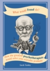 What Would Freud Do? : How the greatest psychotherapists would solve your everyday problems - eBook