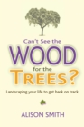 Can't See the Wood for the Trees? : Landscaping Your Life to Get Back on Track - Book