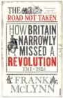 The Road Not Taken : How Britain Narrowly Missed a Revolution, 1381-1926 - Book