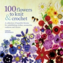 100 Flowers to Knit & Crochet : A Collection of Beautiful Blooms for Embellishing Clothes, Accessories, Cushions and Throws - Book