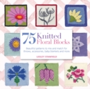 75 Knitted Floral Blocks : Beautiful Patterns to Mix and Match for Throws, Accessories, Baby Blankets and More - Book