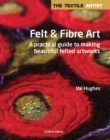 The Textile Artist: Felt & Fibre Art : A Practical Guide to Making Beautiful Felted Artworks - Book