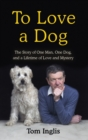 To Love a Dog : The Story of One Man, One Dog, and a Lifetime of Love and Mystery - Book