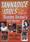 Tannadice Idols : The Story of Dundee United's Cult Heroes - Book