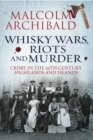 Whisky, Wars, Riots and Murder : Crime in the 19th Century Highlands and Islands - eBook