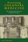 Practising Colonial Medicine : The Colonial Medical Service in British East Africa - Book