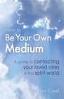 How To Be Your Own Medium : A Guide to Contacting Your Loved Ones in the Spirit World - Book