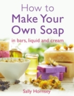 How To Make Your Own Soap :   in traditional bars,  liquid or cream - eBook