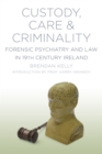 Custody, Care & Criminality : Forensic Psychiatry and Law in 19th Century Ireland - Book