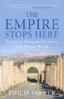 The Empire Stops Here : A Journey along the Frontiers of the Roman World - Book
