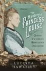 The Mystery of Princess Louise : Queen Victoria's Rebellious Daughter - Book