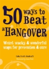 50 Ways to Beat a Hangover : Weird, wacky and wonderful ways for prevention and cure - Book