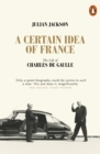 A Certain Idea of France : The Life of Charles de Gaulle - eBook