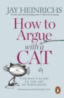 How to Argue with a Cat : A Human's Guide to the Art of Persuasion - Book