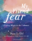 My Friend Fear : Finding Magic in the Unknown - Book