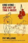 King Kong - Our Knot of Time and Music : A personal memoir of South Africa's legendary musical - Book