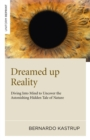 Dreamed Up Reality : Diving Into the Mind to Uncover the Astonishing Hidden Tale of Nature - eBook