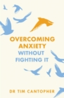 "Overcoming Anxiety Without Fighting It : The powerful self help book for anxious people from Dr Tim Cantopher, bestselling author of ""Depressive Illness: The Curse of the Strong"" - eBook"