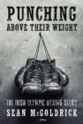 Punching Above their Weight : The Irish Olympic Boxing Story - eBook