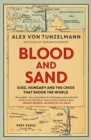 Blood and Sand : Suez, Hungary and the Crisis That Shook the World - Book