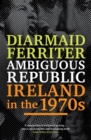 Ambiguous Republic : Ireland in the 1970s - eBook