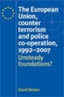 The European Union, counter terrorism and police co-operation, 1991-2007 : Unsteady foundations? - eBook