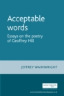 Acceptable words : Essays on the poetry of Geoffrey Hill - eBook