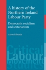 A history of the Northern Ireland Labour Party : Democratic socialism and sectarianism - eBook