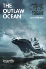 The Outlaw Ocean : Crime and Survival in the Last Untamed Frontier - Book