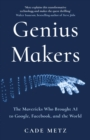 Genius Makers : The Mavericks Who Brought A.I. to Google, Facebook, and the World - Book