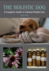 The Holistic Dog : A Complete Guide to Natural Health Care - Book