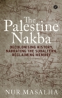 The Palestine Nakba : Decolonising History, Narrating the Subaltern, Reclaiming Memory - Book