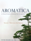 Aromatica Volume 1 : A Clinical Guide to Essential Oil Therapeutics. Principles and Profiles - Book