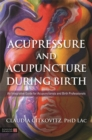 Acupressure and Acupuncture during Birth : An Integrative Guide for Acupuncturists and Birth Professionals - Book