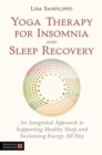 Yoga Therapy for Insomnia and Sleep Recovery : An Integrated Approach to Supporting Healthy Sleep and Sustaining Energy All Day - Book