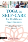 Yoga as Self-Care for Healthcare Practitioners : Cultivating Resilience, Compassion, and Empathy - Book