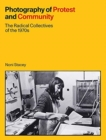 Photography of Protest and Community : The Radical Collectives of the 1970s - Book